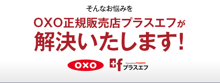 そんなお悩みをOXO正規販売店プラスエフが解決いたします!
